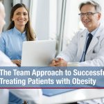 The Team Approach to Successfully Treating Patients with Obesity