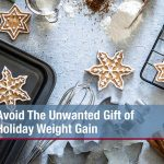 Avoid The Unwanted Gift of Holiday Weight Gain